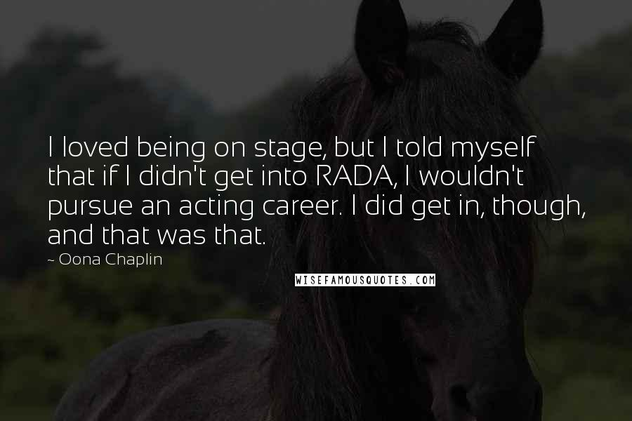 Oona Chaplin quotes: I loved being on stage, but I told myself that if I didn't get into RADA, I wouldn't pursue an acting career. I did get in, though, and that was