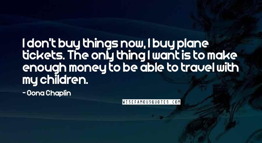 Oona Chaplin quotes: I don't buy things now, I buy plane tickets. The only thing I want is to make enough money to be able to travel with my children.