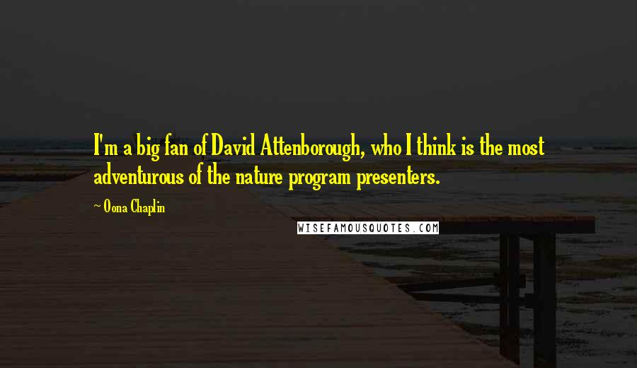 Oona Chaplin quotes: I'm a big fan of David Attenborough, who I think is the most adventurous of the nature program presenters.