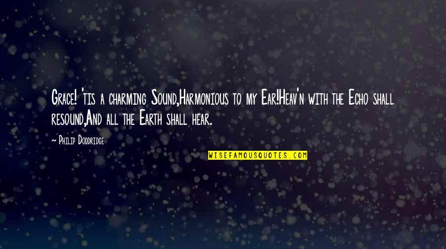 Oona Quotes By Philip Doddridge: Grace! 'tis a charming Sound,Harmonious to my Ear!Heav'n