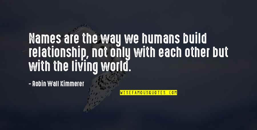 Oona Quotes By Robin Wall Kimmerer: Names are the way we humans build relationship,