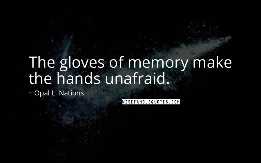 Opal L. Nations quotes: The gloves of memory make the hands unafraid.
