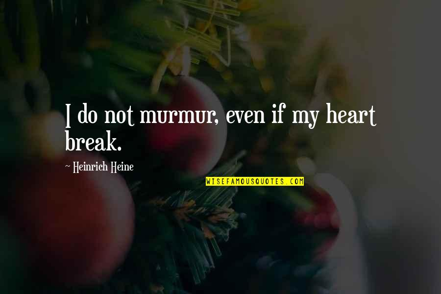 Open Book Exam Quotes By Heinrich Heine: I do not murmur, even if my heart