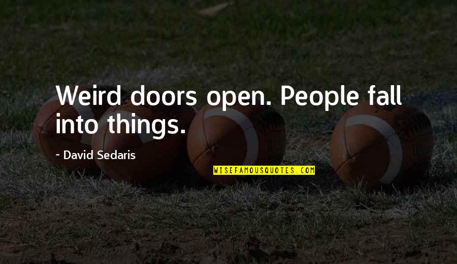 Open Doors Quotes By David Sedaris: Weird doors open. People fall into things.