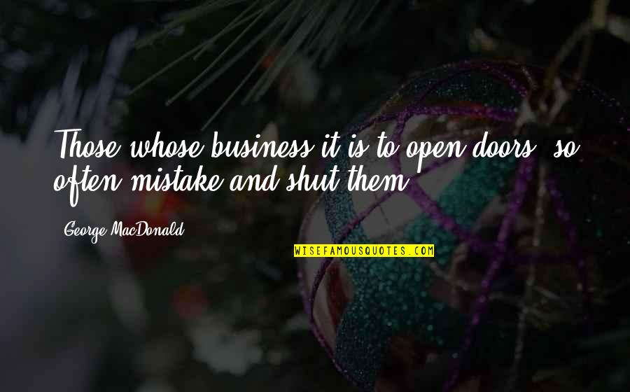 Open Doors Quotes By George MacDonald: Those whose business it is to open doors,