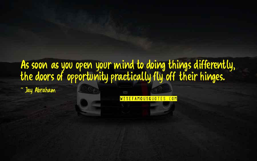 Open Doors Quotes By Jay Abraham: As soon as you open your mind to