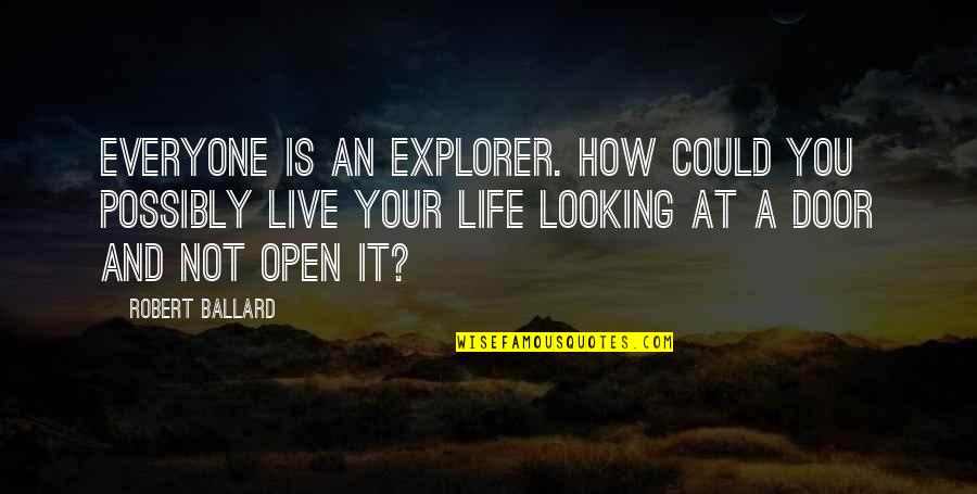 Open Doors Quotes By Robert Ballard: Everyone is an explorer. How could you possibly