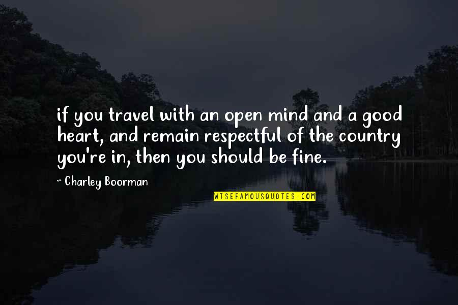 Open Heart And Mind Quotes By Charley Boorman: if you travel with an open mind and