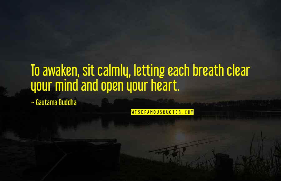 Open Heart And Mind Quotes By Gautama Buddha: To awaken, sit calmly, letting each breath clear