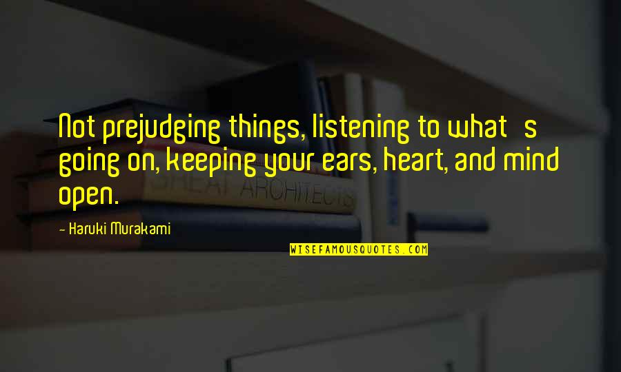 Open Heart And Mind Quotes By Haruki Murakami: Not prejudging things, listening to what's going on,