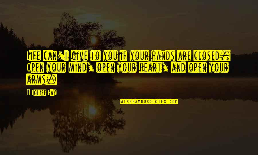 Open Heart And Mind Quotes By Louise Hay: Life can't give to you if your hands