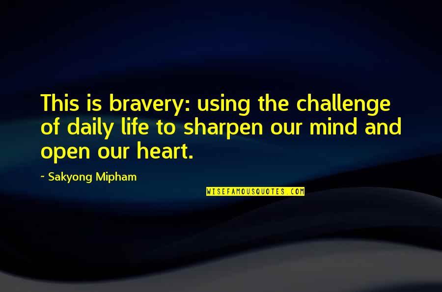Open Heart And Mind Quotes By Sakyong Mipham: This is bravery: using the challenge of daily