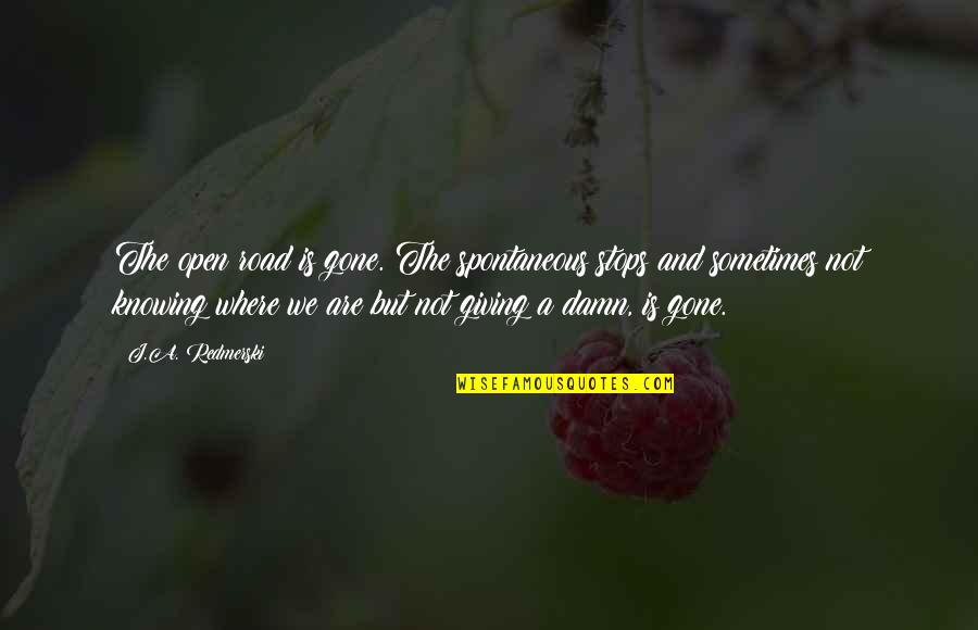 Open Road Quotes By J.A. Redmerski: The open road is gone. The spontaneous stops