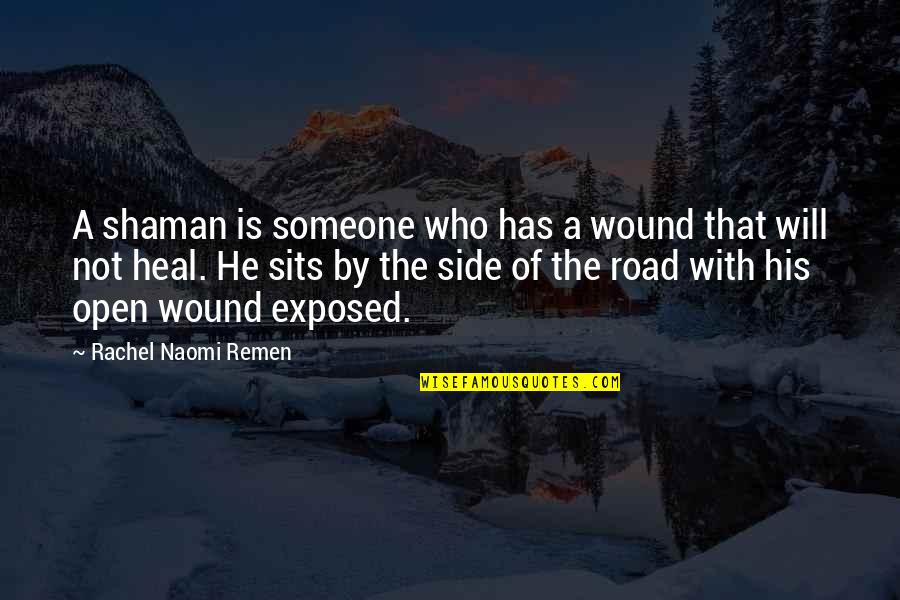 Open Road Quotes By Rachel Naomi Remen: A shaman is someone who has a wound