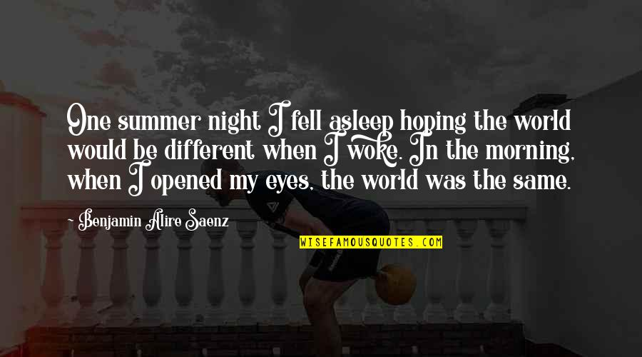 Opened My Eyes Quotes By Benjamin Alire Saenz: One summer night I fell asleep hoping the