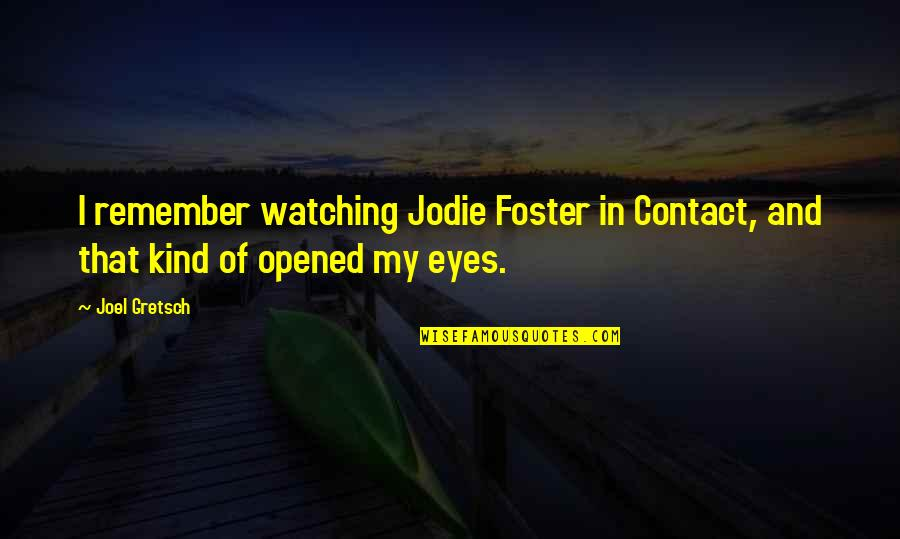 Opened My Eyes Quotes By Joel Gretsch: I remember watching Jodie Foster in Contact, and