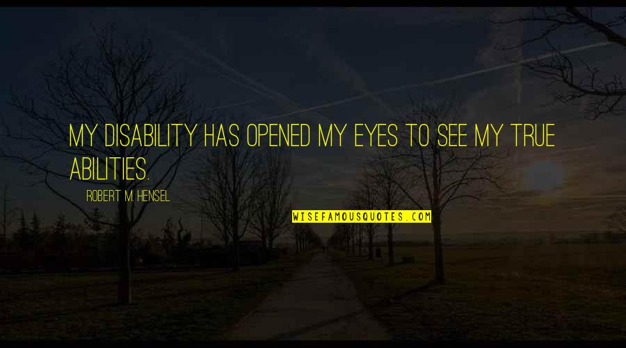 Opened My Eyes Quotes By Robert M. Hensel: My disability has opened my eyes to see