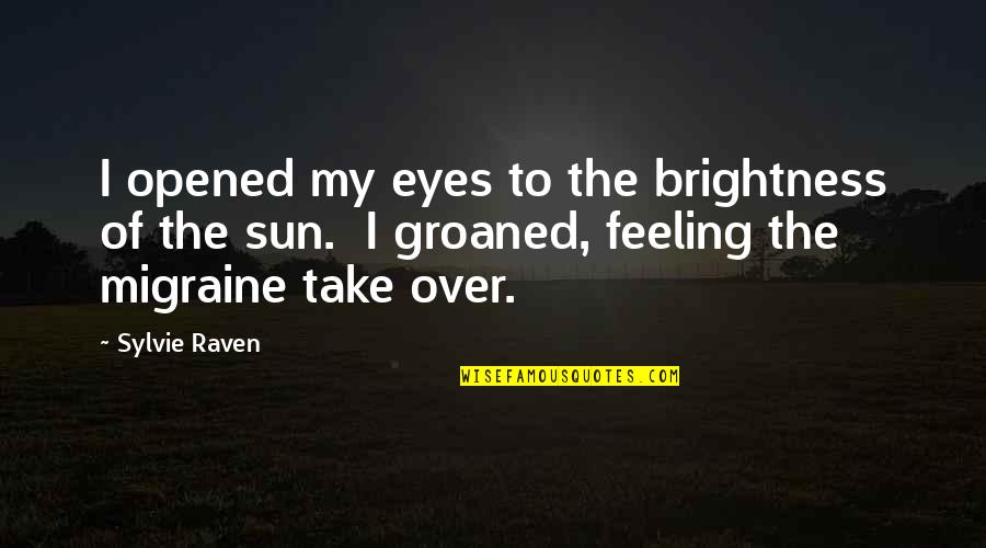 Opened My Eyes Quotes By Sylvie Raven: I opened my eyes to the brightness of