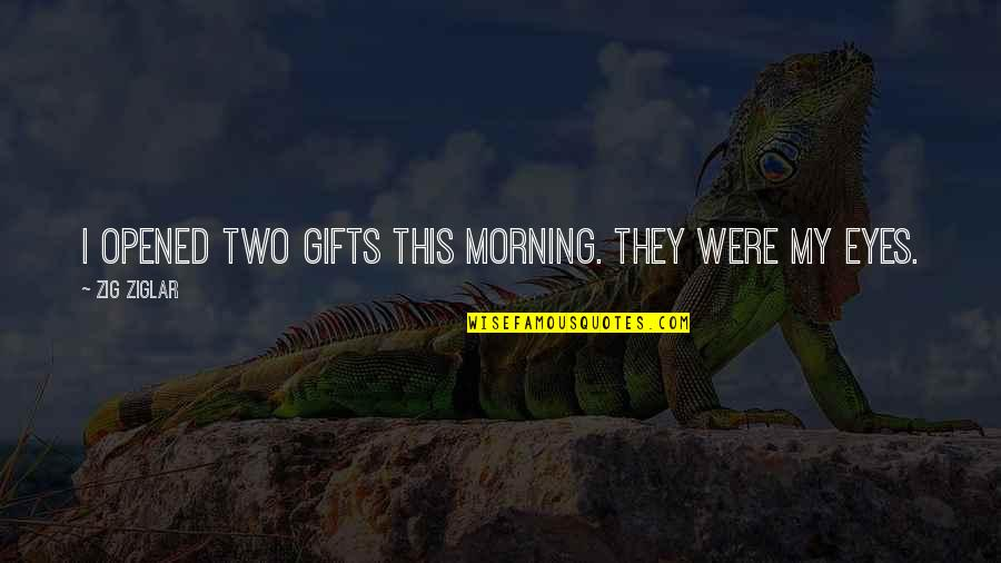 Opened My Eyes Quotes By Zig Ziglar: I opened two gifts this morning. They were
