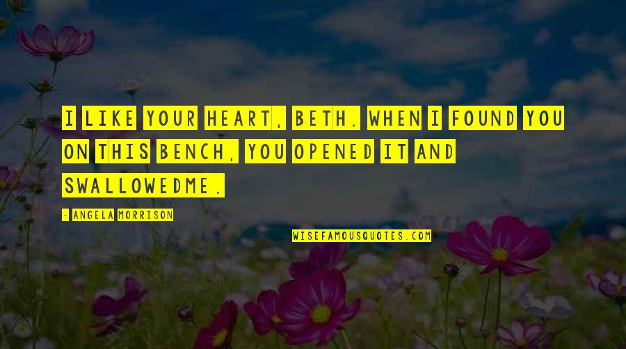 Opened My Heart Quotes By Angela Morrison: I like your heart, Beth. When I found