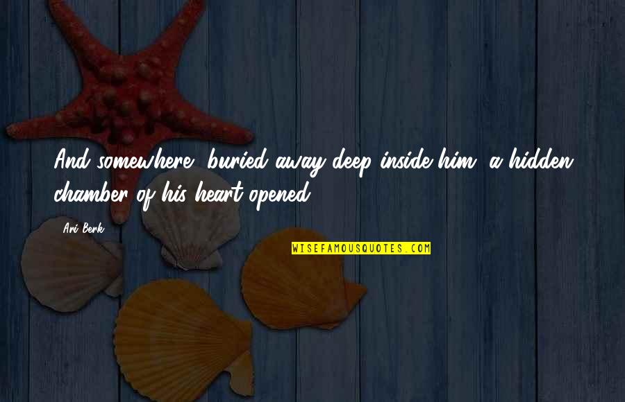 Opened My Heart Quotes By Ari Berk: And somewhere, buried away deep inside him, a