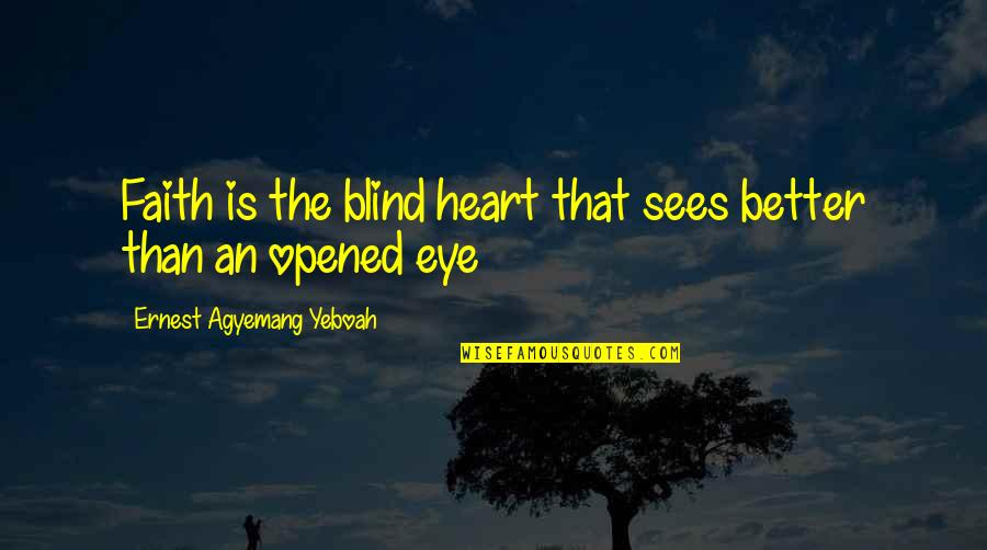 Opened My Heart Quotes By Ernest Agyemang Yeboah: Faith is the blind heart that sees better