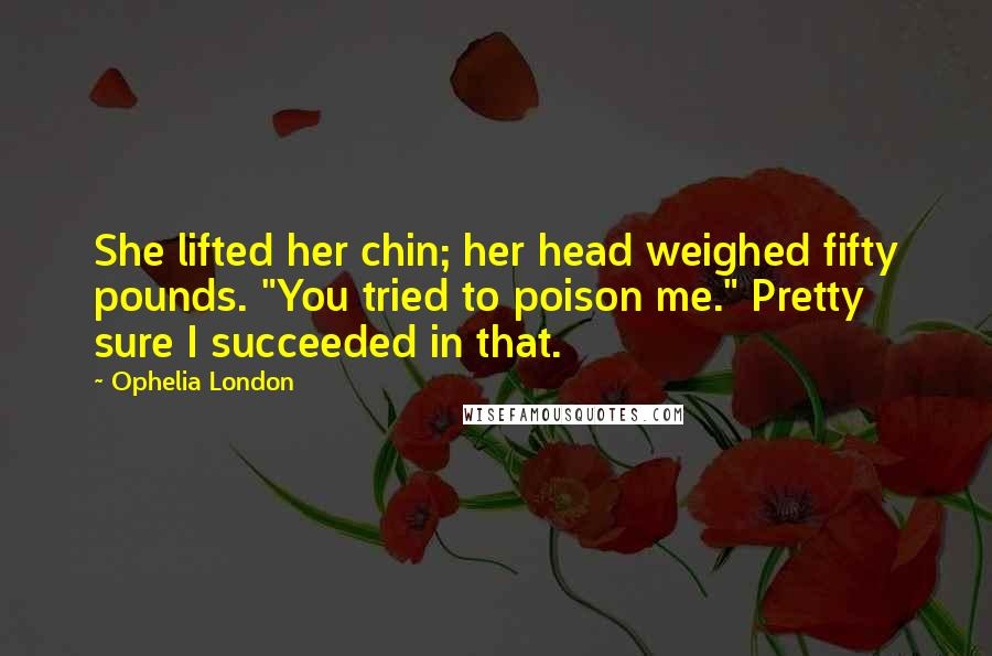 "Ophelia London quotes: She lifted her chin; her head weighed fifty pounds. ""You tried to poison me."" Pretty sure I succeeded in that."