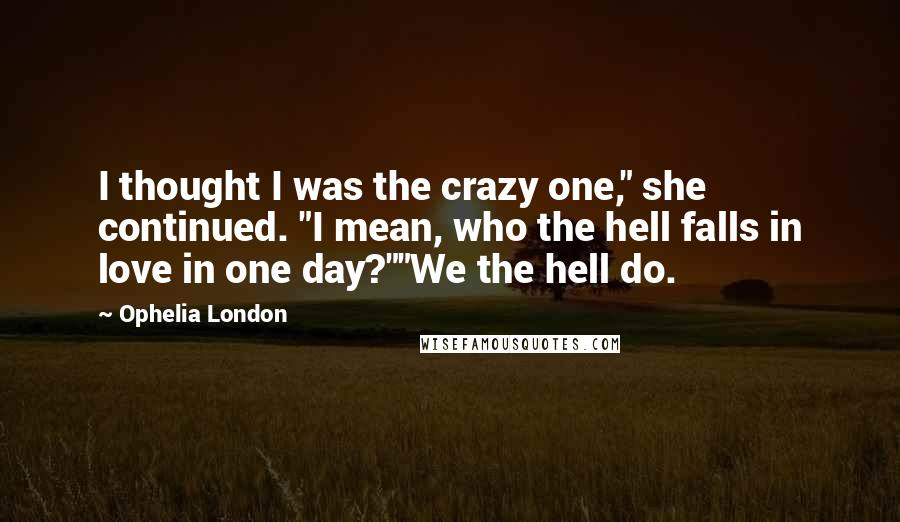 "Ophelia London quotes: I thought I was the crazy one,"" she continued. ""I mean, who the hell falls in love in one day?""""We the hell do."