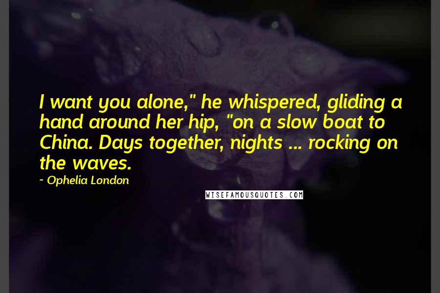 "Ophelia London quotes: I want you alone,"" he whispered, gliding a hand around her hip, ""on a slow boat to China. Days together, nights ... rocking on the waves."
