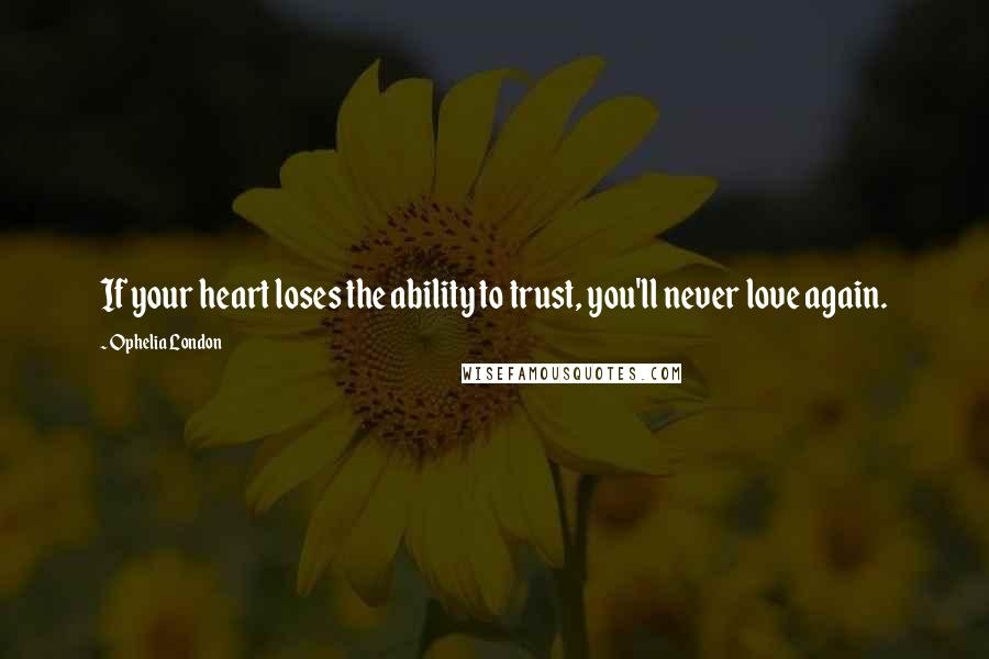 Ophelia London quotes: If your heart loses the ability to trust, you'll never love again.