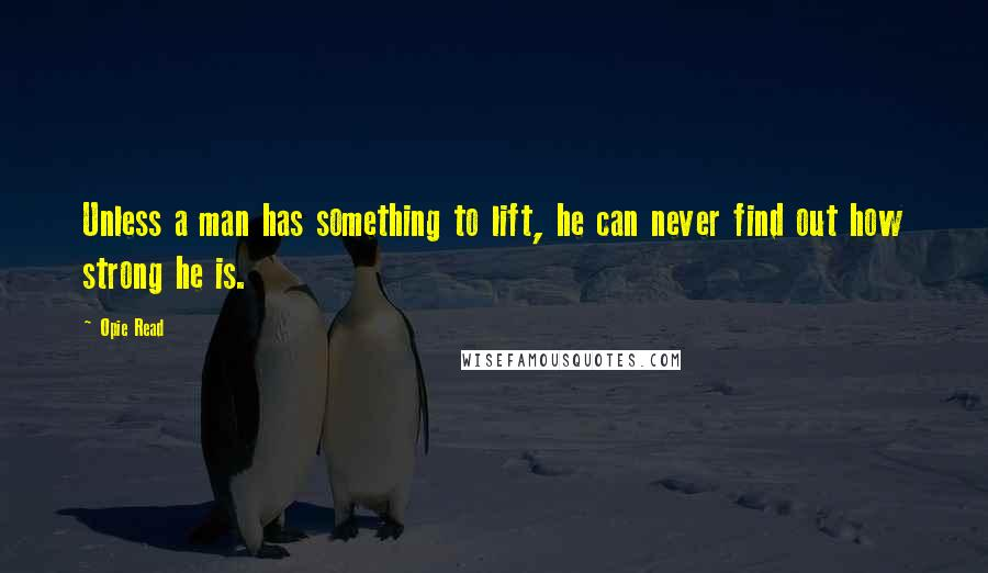 Opie Read quotes: Unless a man has something to lift, he can never find out how strong he is.