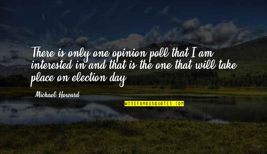 Opinion Poll Quotes By Michael Howard: There is only one opinion poll that I