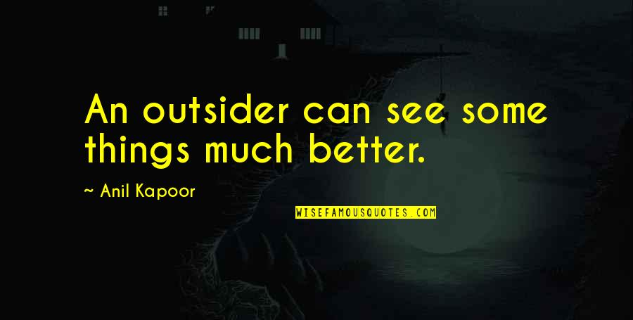 Oportere Quotes By Anil Kapoor: An outsider can see some things much better.