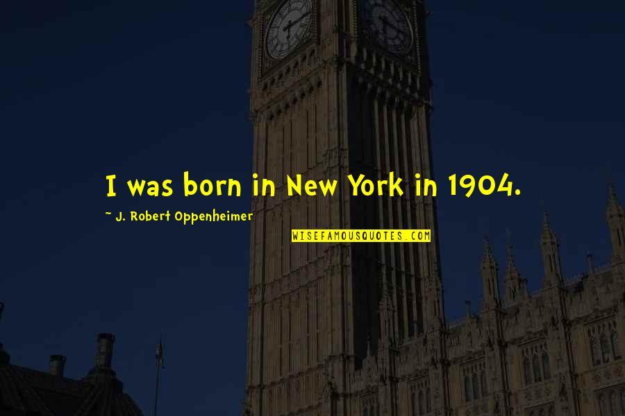 Oppenheimer Robert Quotes By J. Robert Oppenheimer: I was born in New York in 1904.