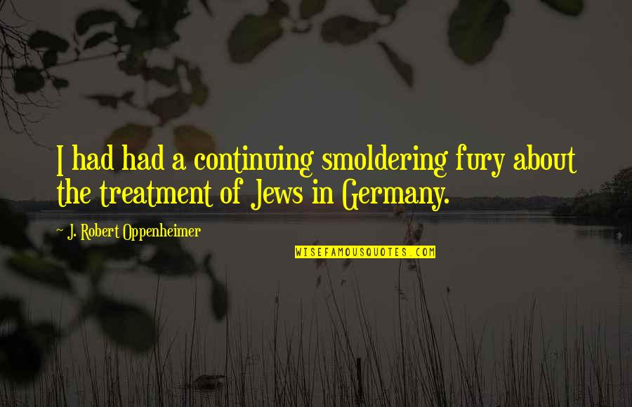 Oppenheimer Robert Quotes By J. Robert Oppenheimer: I had had a continuing smoldering fury about