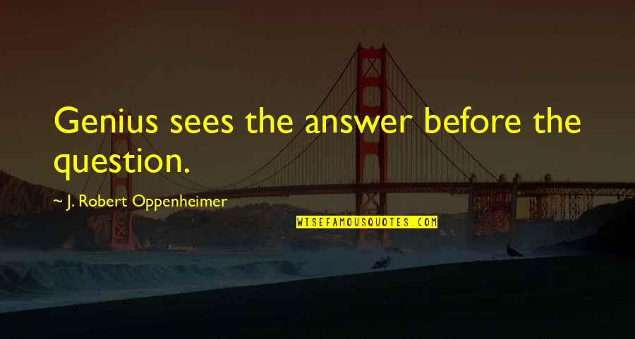 Oppenheimer Robert Quotes By J. Robert Oppenheimer: Genius sees the answer before the question.