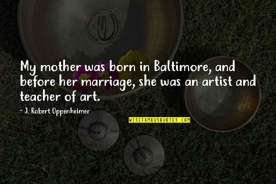 Oppenheimer Robert Quotes By J. Robert Oppenheimer: My mother was born in Baltimore, and before