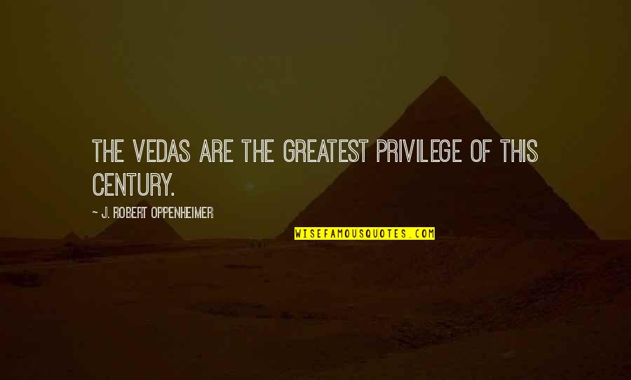 Oppenheimer Robert Quotes By J. Robert Oppenheimer: The Vedas are the greatest privilege of this