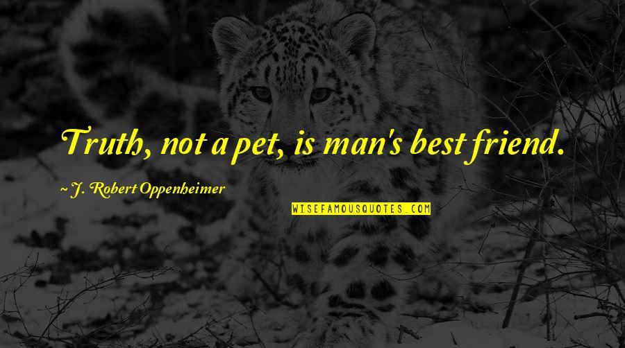 Oppenheimer Robert Quotes By J. Robert Oppenheimer: Truth, not a pet, is man's best friend.