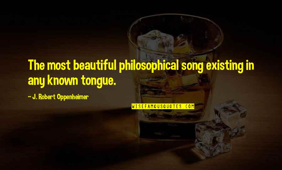 Oppenheimer Robert Quotes By J. Robert Oppenheimer: The most beautiful philosophical song existing in any