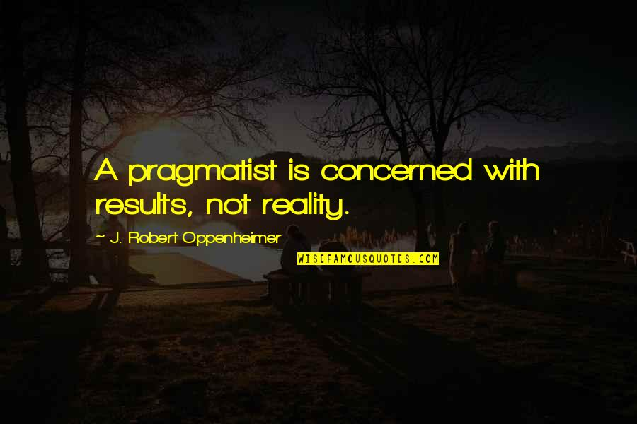 Oppenheimer Robert Quotes By J. Robert Oppenheimer: A pragmatist is concerned with results, not reality.