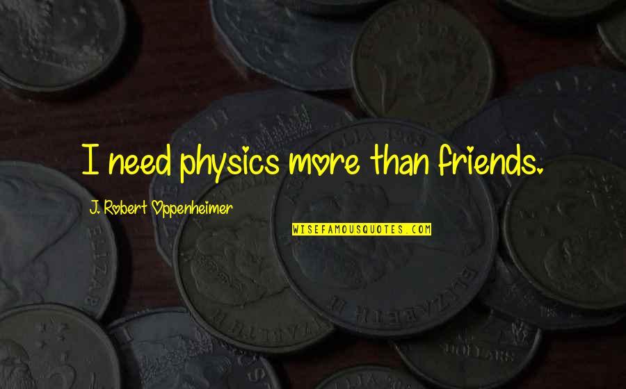 Oppenheimer Robert Quotes By J. Robert Oppenheimer: I need physics more than friends.