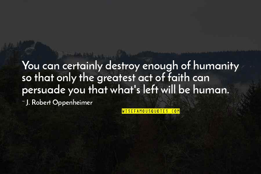 Oppenheimer Robert Quotes By J. Robert Oppenheimer: You can certainly destroy enough of humanity so