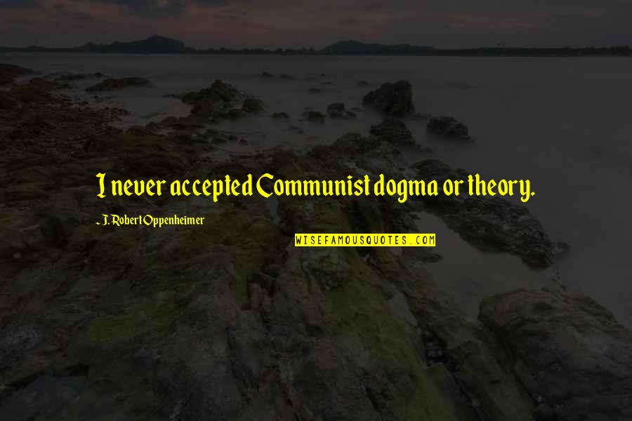 Oppenheimer Robert Quotes By J. Robert Oppenheimer: I never accepted Communist dogma or theory.