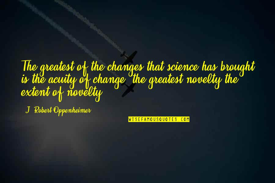 Oppenheimer Robert Quotes By J. Robert Oppenheimer: The greatest of the changes that science has