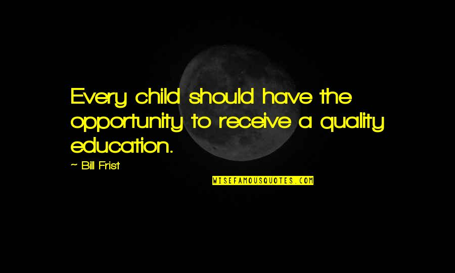 Opportunity And Education Quotes By Bill Frist: Every child should have the opportunity to receive