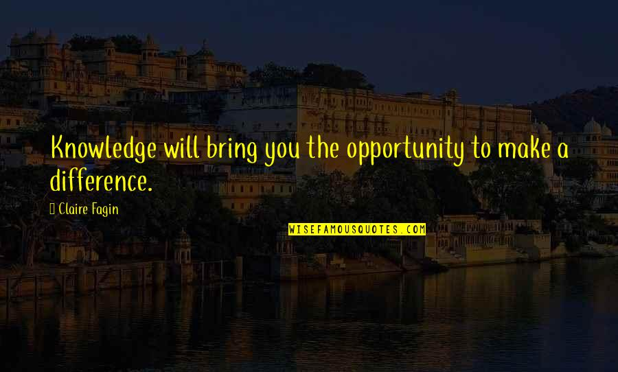 Opportunity And Education Quotes By Claire Fagin: Knowledge will bring you the opportunity to make