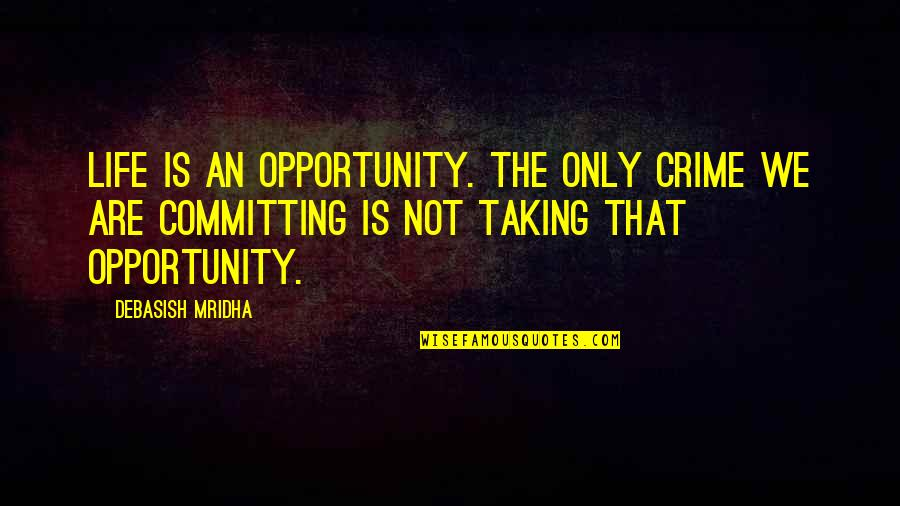 Opportunity And Education Quotes By Debasish Mridha: Life is an opportunity. The only crime we