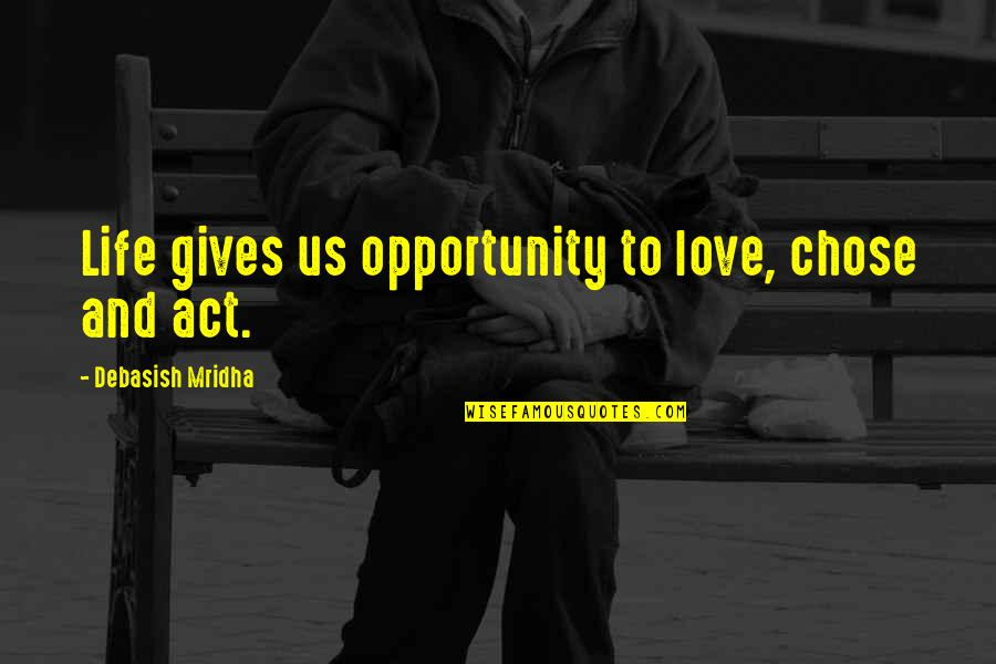 Opportunity And Education Quotes By Debasish Mridha: Life gives us opportunity to love, chose and