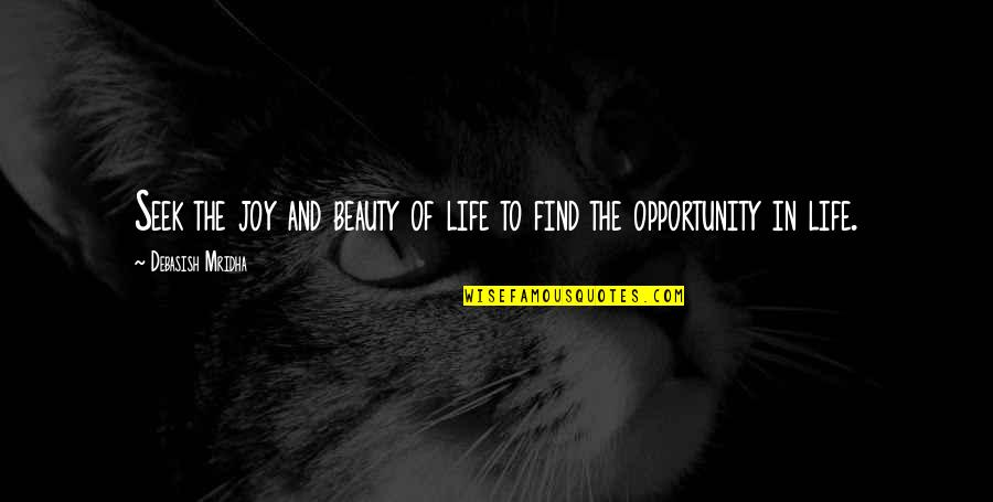 Opportunity And Education Quotes By Debasish Mridha: Seek the joy and beauty of life to